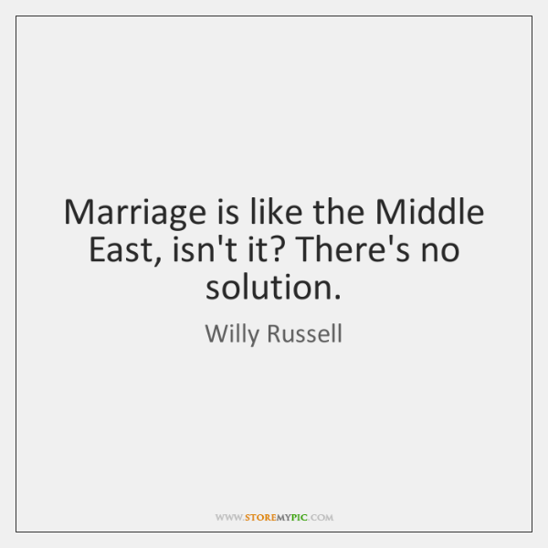 Marriage is like the Middle East, isn't it? There's no solution.