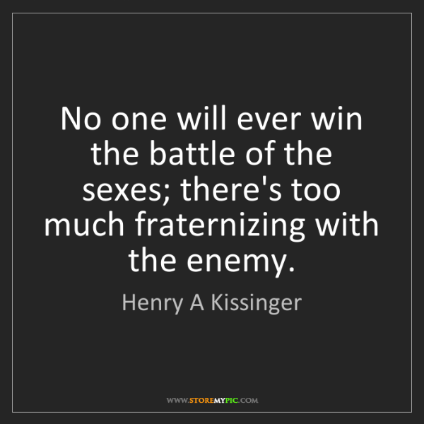 Henry A Kissinger: No one will ever win the battle of the sexes; there's...