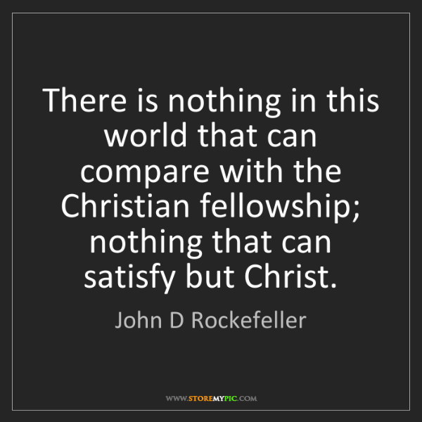 John D Rockefeller: There is nothing in this world that can compare with...