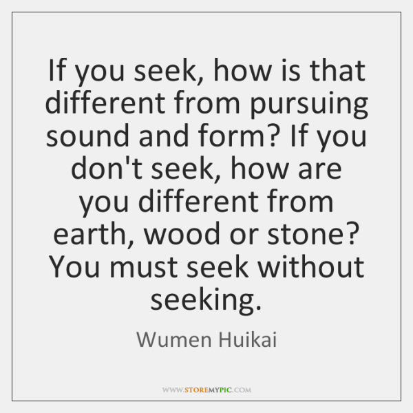 If you seek, how is that different from pursuing sound and form? ...