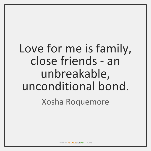 Love for me is family, close friends - an unbreakable, unconditional bond.