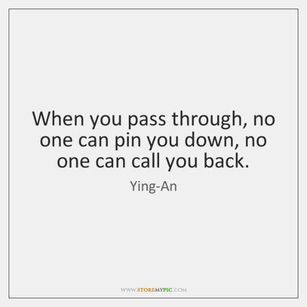 When you pass through, no one can pin you down, no one ...