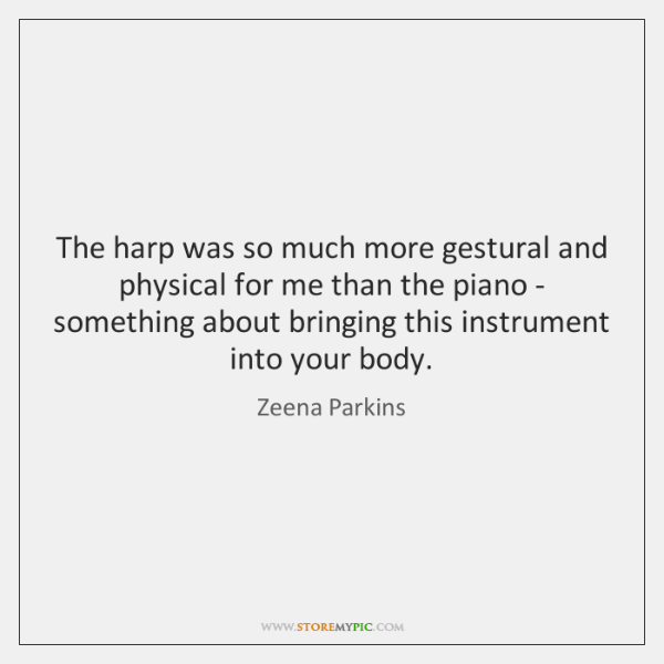 The harp was so much more gestural and physical for me than ...