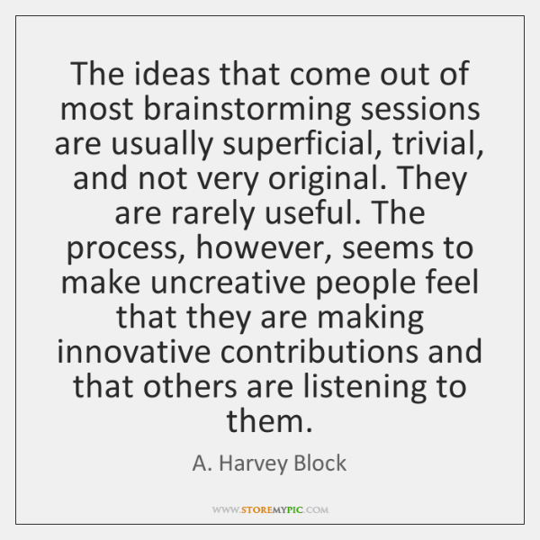 The ideas that come out of most brainstorming sessions are usually superficial, ...