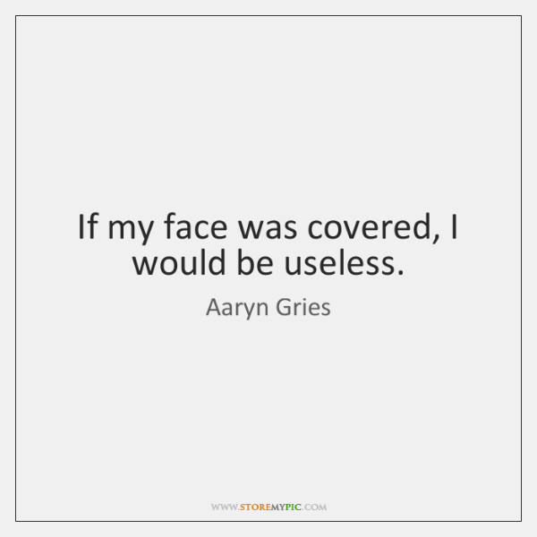 If my face was covered, I would be useless.