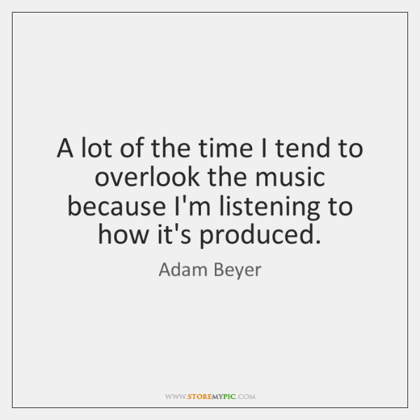 A lot of the time I tend to overlook the music because ...