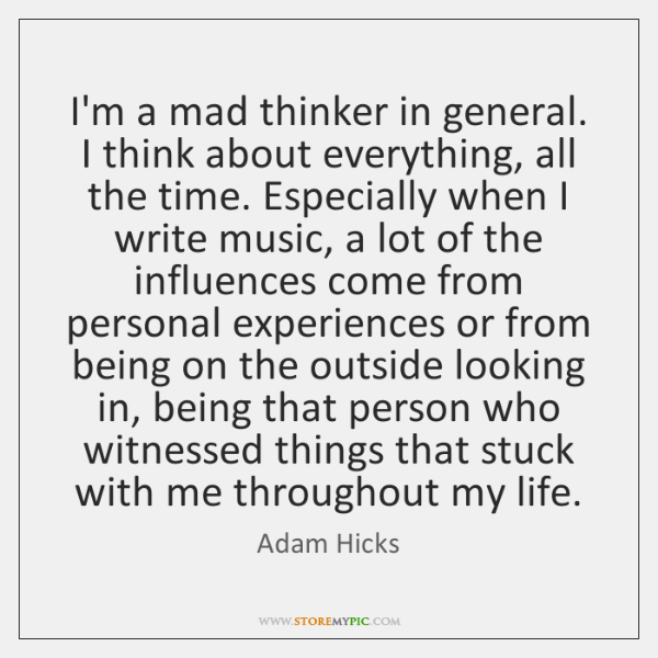 I'm a mad thinker in general. I think about everything, all the ...