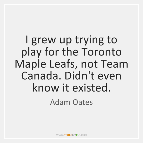 I grew up trying to play for the Toronto Maple Leafs, not ...