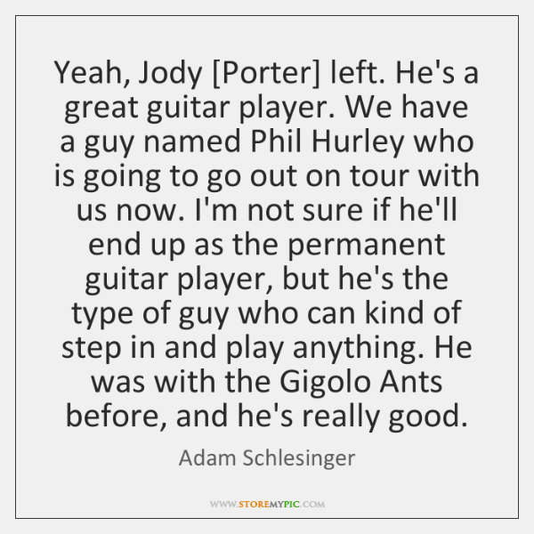Yeah, Jody [Porter] left. He's a great guitar player. We have a ...