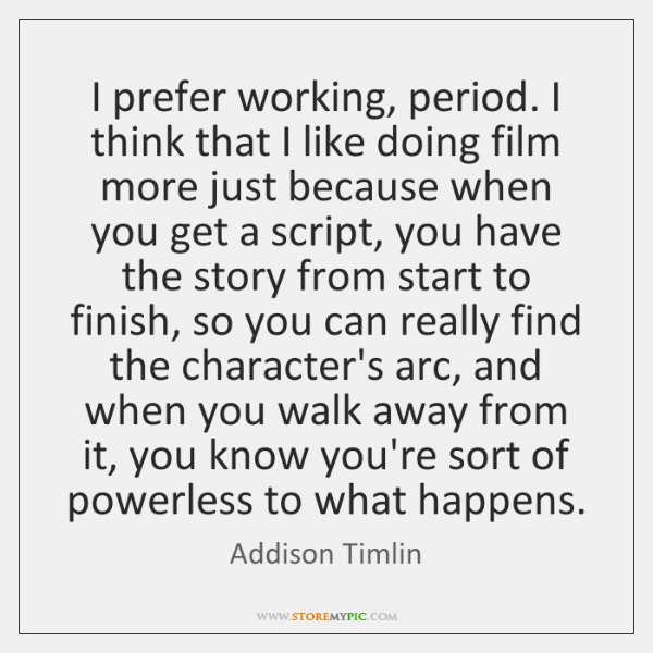 I prefer working, period. I think that I like doing film more ...