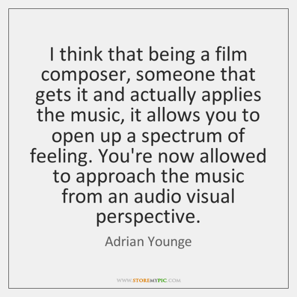 I think that being a film composer, someone that gets it and ...