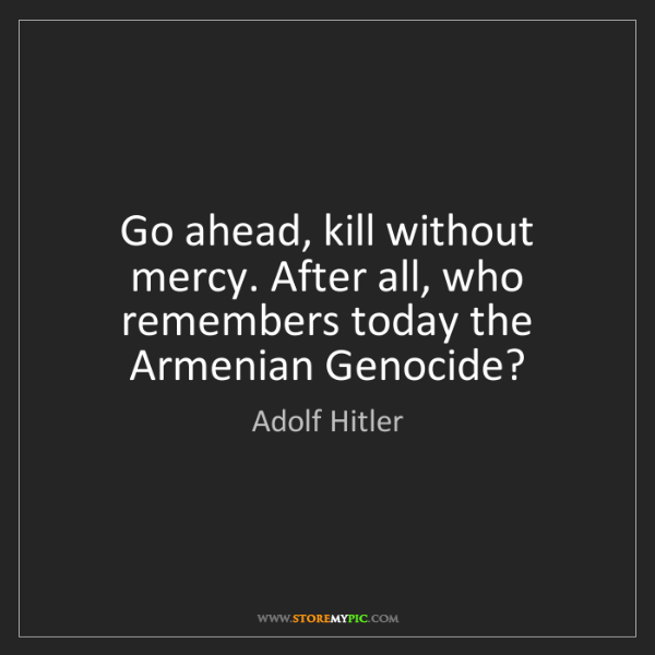 Adolf Hitler: Go ahead, kill without mercy. After all, who remembers...
