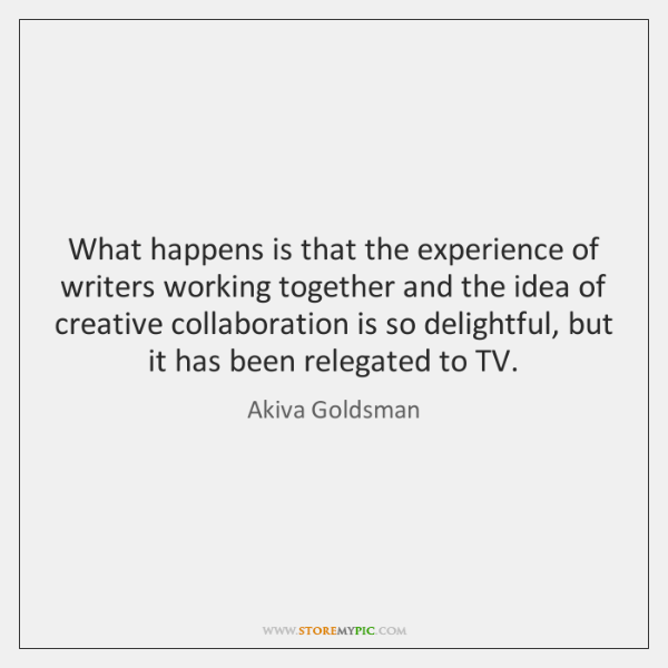 What happens is that the experience of writers working together and the ...