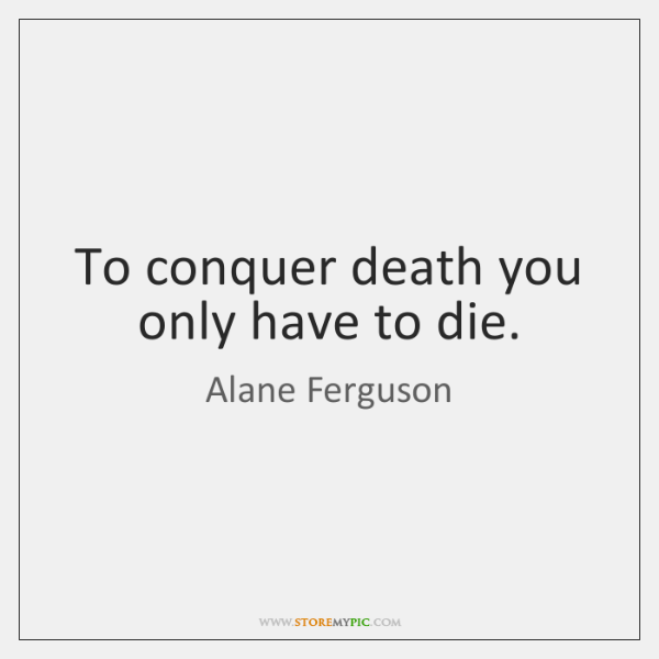 To conquer death you only have to die.