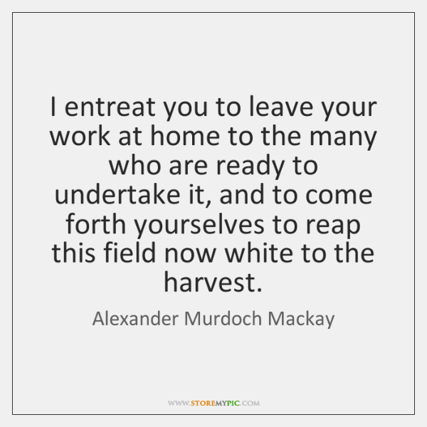 I entreat you to leave your work at home to the many ...