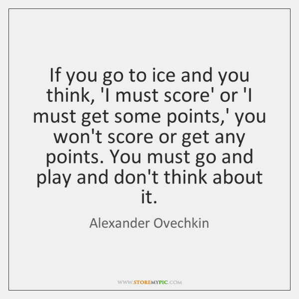If you go to ice and you think, 'I must score' or ...