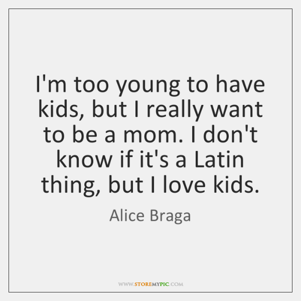 I'm too young to have kids, but I really want to be ...