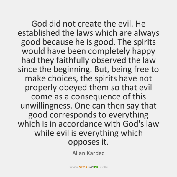 God did not create the evil. He established the laws which are ...