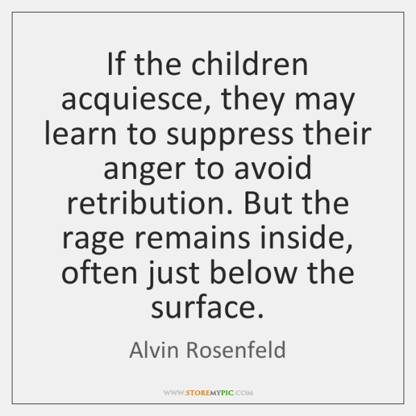 If the children acquiesce, they may learn to suppress their anger to ...