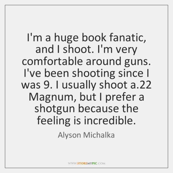 I'm a huge book fanatic, and I shoot. I'm very comfortable around ...