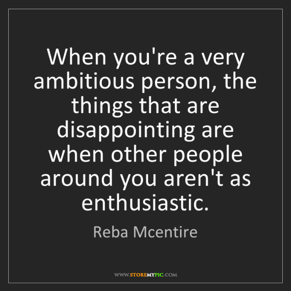 Reba Mcentire: When you're a very ambitious person, the things that...