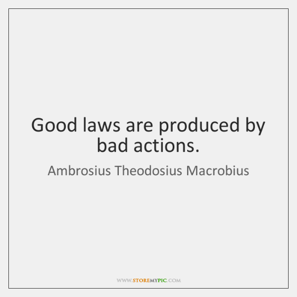 Good laws are produced by bad actions.