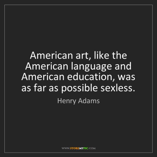 Henry Adams: American art, like the American language and American...
