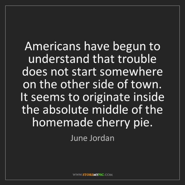 June Jordan: Americans have begun to understand that trouble does...