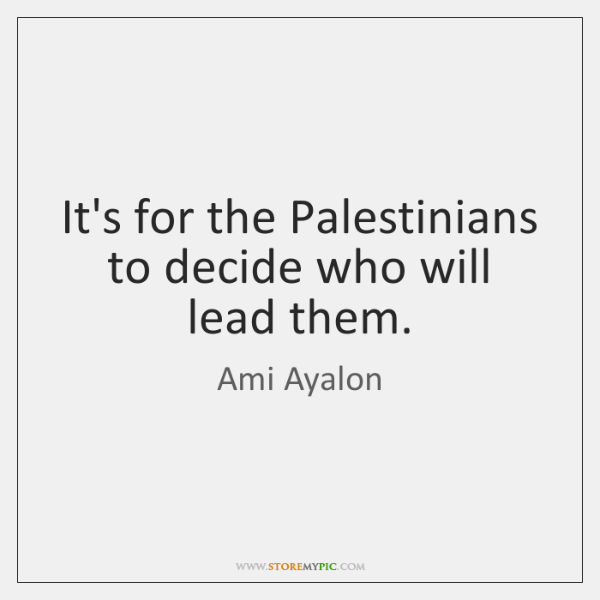 It's for the Palestinians to decide who will lead them.