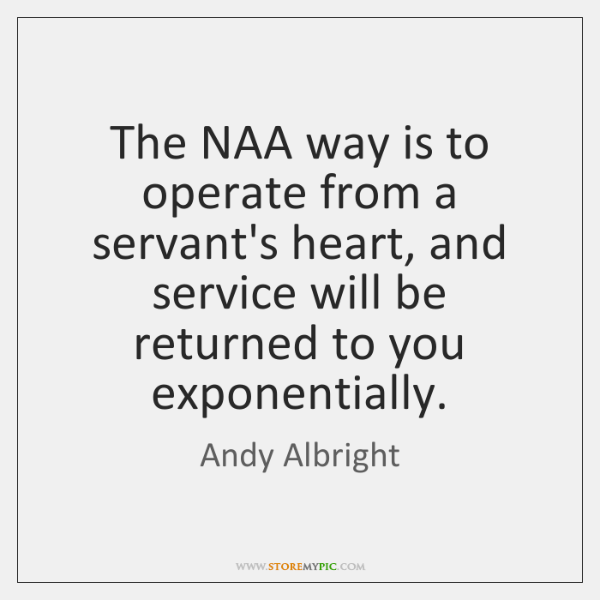 The NAA way is to operate from a servant's heart, and service ...