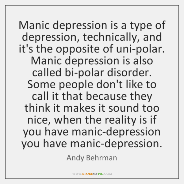 Manic depression is a type of depression, technically, and it's the opposite ...