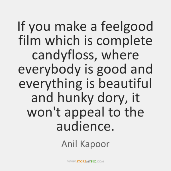 If you make a feelgood film which is complete candyfloss, where everybody ...