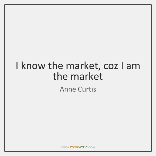 I know the market, coz I am the market