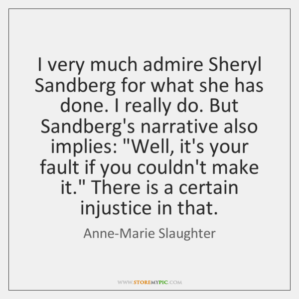 I very much admire Sheryl Sandberg for what she has done. I ...