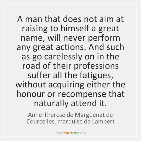 A man that does not aim at raising to himself a great ...