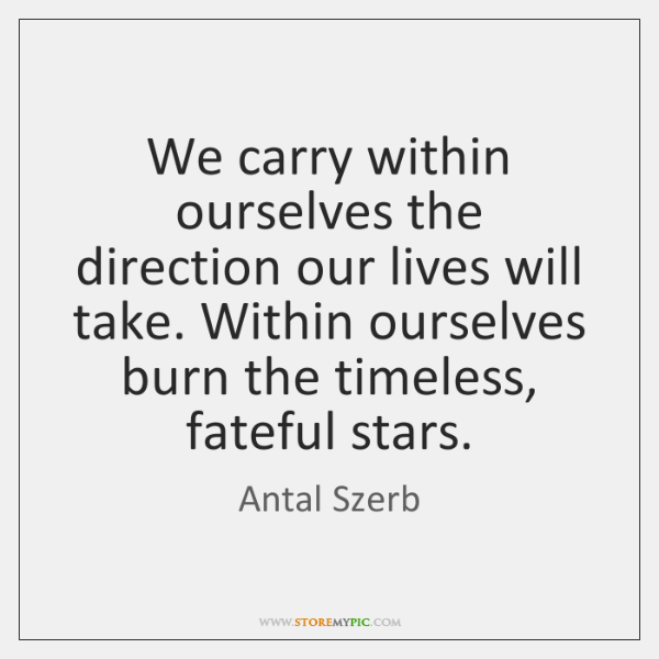 We carry within ourselves the direction our lives will take. Within ourselves ...