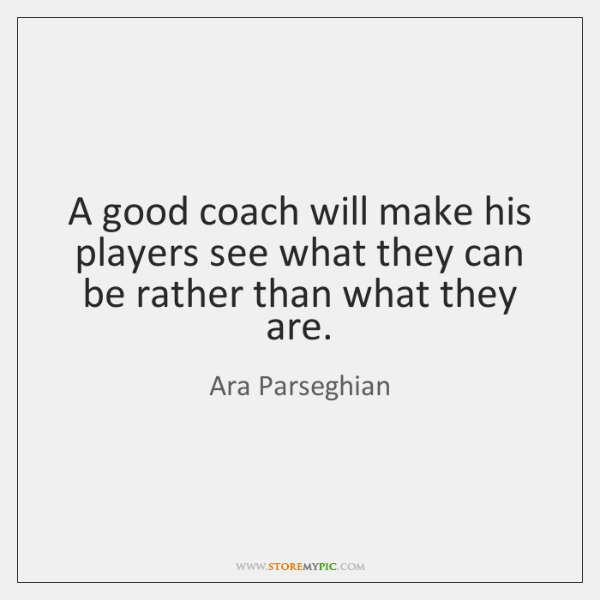 A good coach will make his players see what they can be ...
