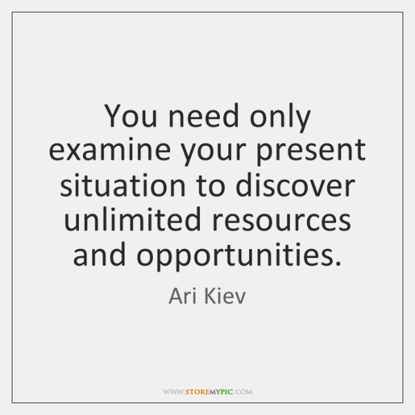 You need only examine your present situation to discover unlimited resources and ...