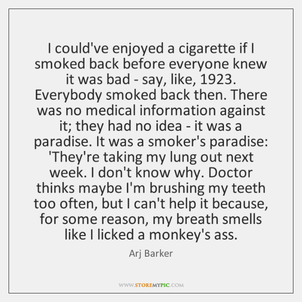 I could've enjoyed a cigarette if I smoked back before everyone knew ...