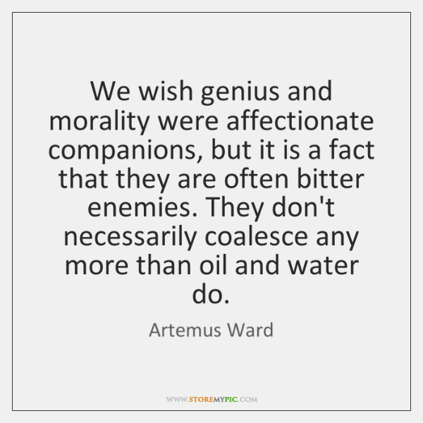 We wish genius and morality were affectionate companions, but it is a ...