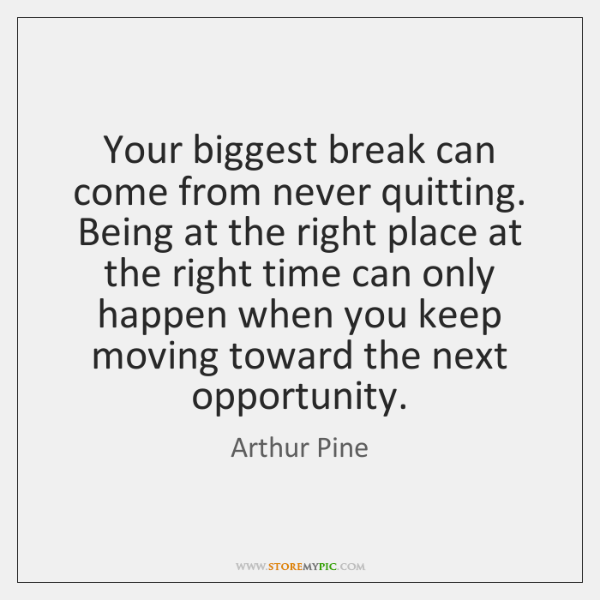 Your biggest break can come from never quitting. Being at the right ...