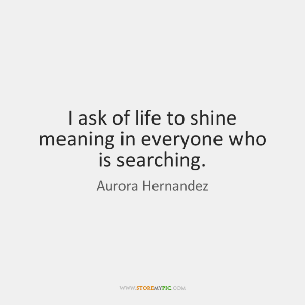 I ask of life to shine meaning in everyone who is searching.