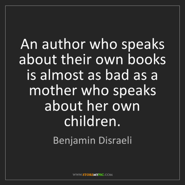 Benjamin Disraeli: An author who speaks about their own books is almost...