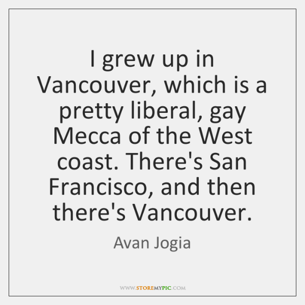 I grew up in Vancouver, which is a pretty liberal, gay Mecca ...