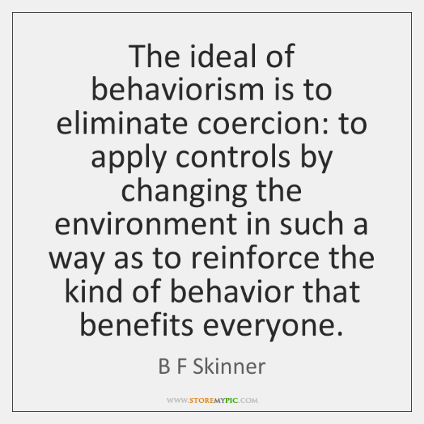 The ideal of behaviorism is to eliminate coercion: to apply controls by ...
