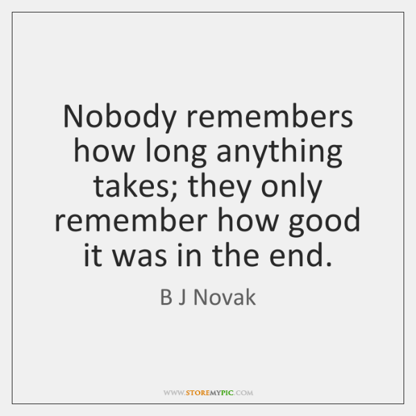 Nobody remembers how long anything takes; they only remember how good it ...