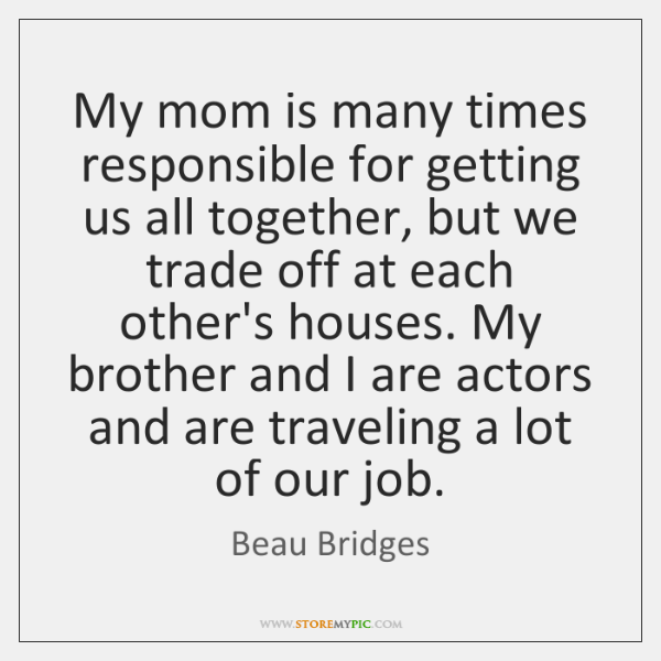 My mom is many times responsible for getting us all together, but ...