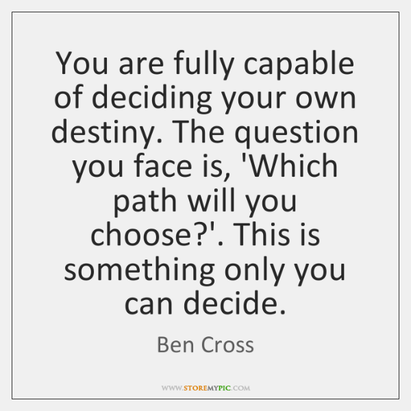 You are fully capable of deciding your own destiny. The question you ...