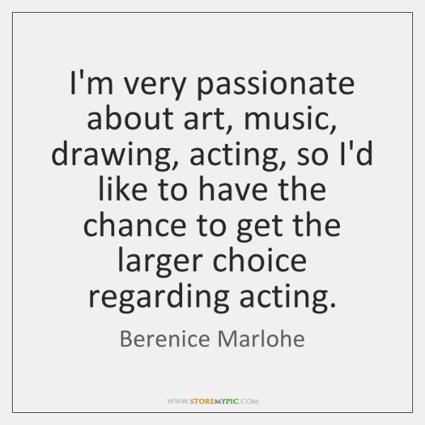 I'm very passionate about art, music, drawing, acting, so I'd like to ...