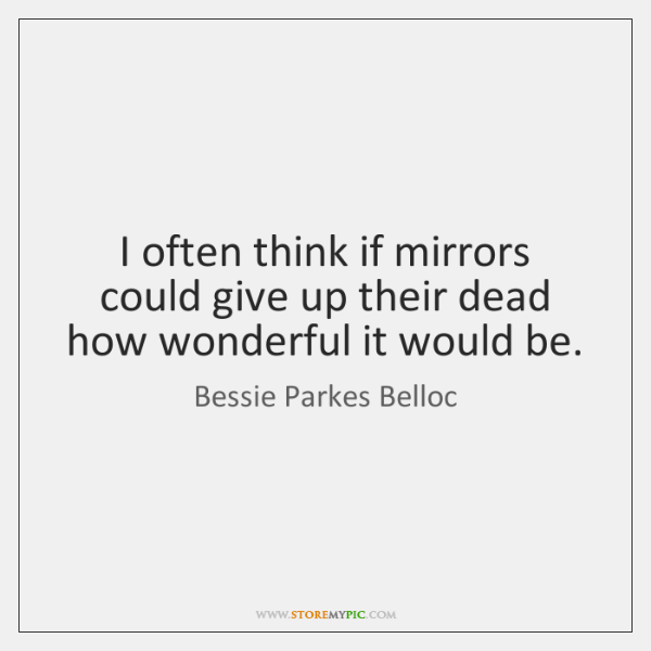 I often think if mirrors could give up their dead how wonderful ...